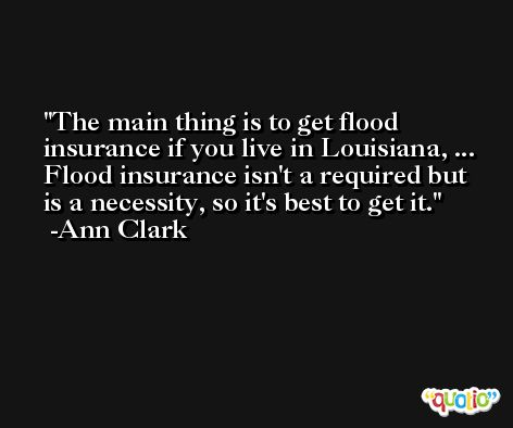The main thing is to get flood insurance if you live in Louisiana, ... Flood insurance isn't a required but is a necessity, so it's best to get it. -Ann Clark