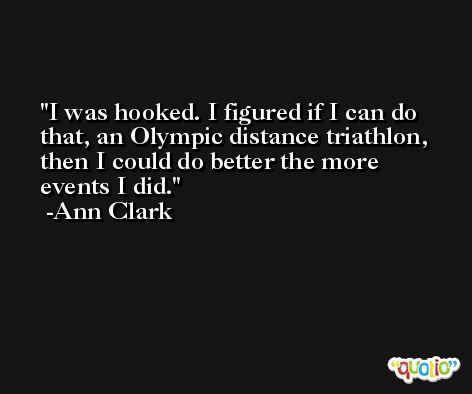 I was hooked. I figured if I can do that, an Olympic distance triathlon, then I could do better the more events I did. -Ann Clark