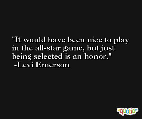 It would have been nice to play in the all-star game, but just being selected is an honor. -Levi Emerson