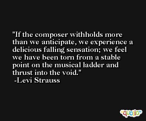 If the composer withholds more than we anticipate, we experience a delicious falling sensation; we feel we have been torn from a stable point on the musical ladder and thrust into the void. -Levi Strauss