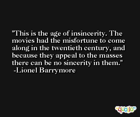 This is the age of insincerity. The movies had the misfortune to come along in the twentieth century, and because they appeal to the masses there can be no sincerity in them. -Lionel Barrymore
