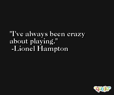 I've always been crazy about playing. -Lionel Hampton