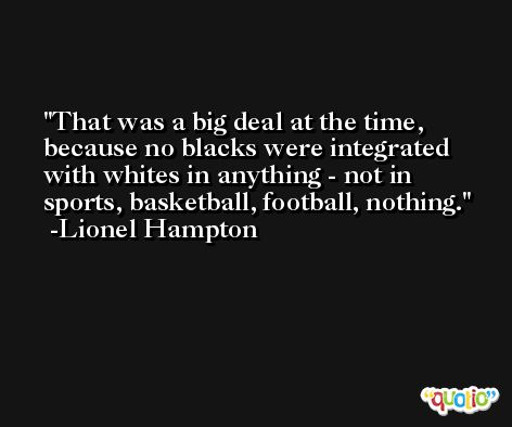 That was a big deal at the time, because no blacks were integrated with whites in anything - not in sports, basketball, football, nothing. -Lionel Hampton
