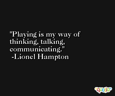 Playing is my way of thinking, talking, communicating. -Lionel Hampton
