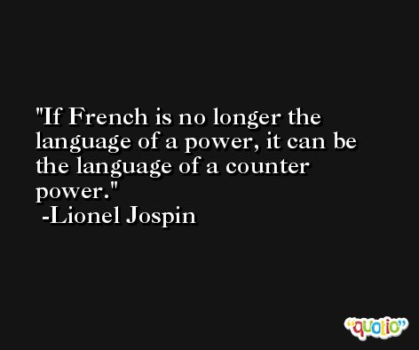 If French is no longer the language of a power, it can be the language of a counter power. -Lionel Jospin