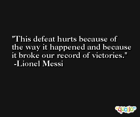 This defeat hurts because of the way it happened and because it broke our record of victories. -Lionel Messi