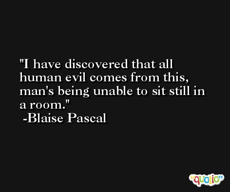 I have discovered that all human evil comes from this, man's being unable to sit still in a room. -Blaise Pascal