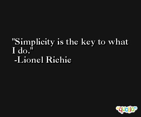 Simplicity is the key to what I do. -Lionel Richie