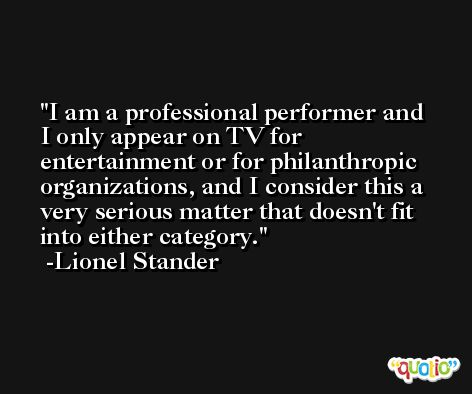 I am a professional performer and I only appear on TV for entertainment or for philanthropic organizations, and I consider this a very serious matter that doesn't fit into either category. -Lionel Stander