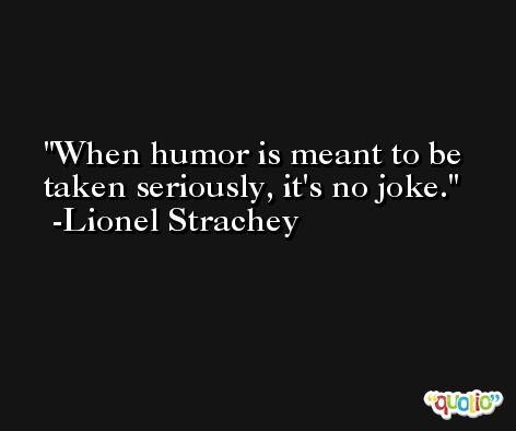 When humor is meant to be taken seriously, it's no joke. -Lionel Strachey