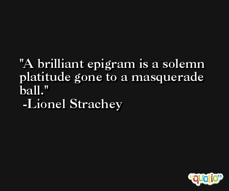 A brilliant epigram is a solemn platitude gone to a masquerade ball. -Lionel Strachey