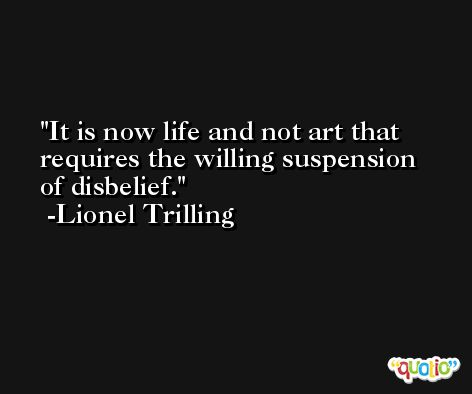 It is now life and not art that requires the willing suspension of disbelief. -Lionel Trilling