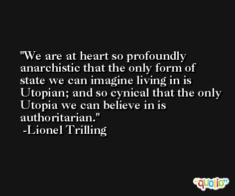 We are at heart so profoundly anarchistic that the only form of state we can imagine living in is Utopian; and so cynical that the only Utopia we can believe in is authoritarian. -Lionel Trilling