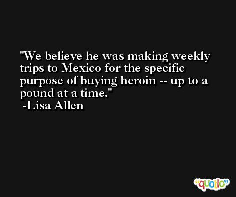 We believe he was making weekly trips to Mexico for the specific purpose of buying heroin -- up to a pound at a time. -Lisa Allen