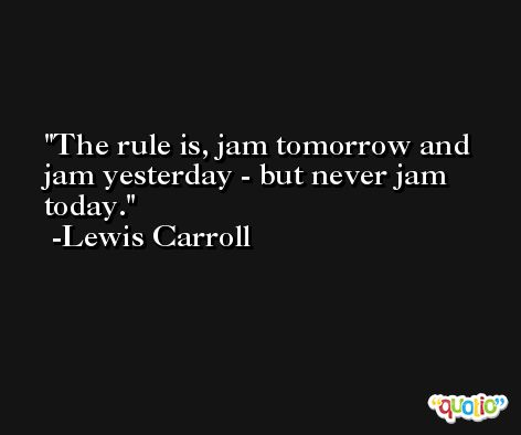 The rule is, jam tomorrow and jam yesterday - but never jam today. -Lewis Carroll