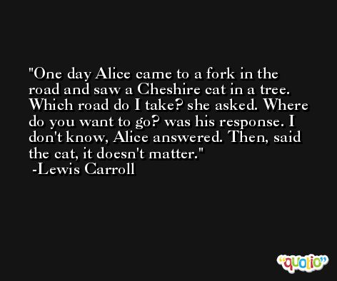 One day Alice came to a fork in the road and saw a Cheshire cat in a tree. Which road do I take? she asked. Where do you want to go? was his response. I don't know, Alice answered. Then, said the cat, it doesn't matter. -Lewis Carroll