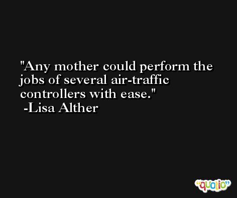 Any mother could perform the jobs of several air-traffic controllers with ease. -Lisa Alther