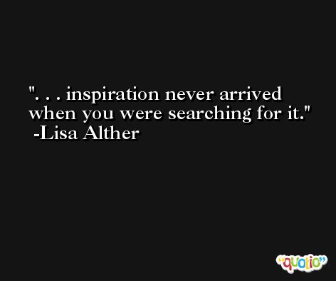 . . . inspiration never arrived when you were searching for it. -Lisa Alther
