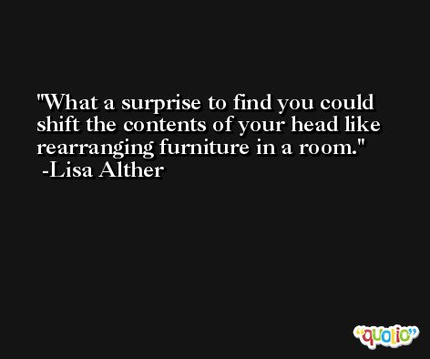 What a surprise to find you could shift the contents of your head like rearranging furniture in a room. -Lisa Alther