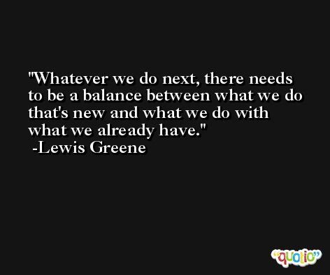 Whatever we do next, there needs to be a balance between what we do that's new and what we do with what we already have. -Lewis Greene