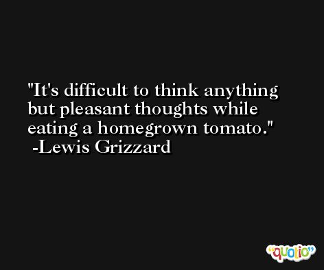 It's difficult to think anything but pleasant thoughts while eating a homegrown tomato. -Lewis Grizzard