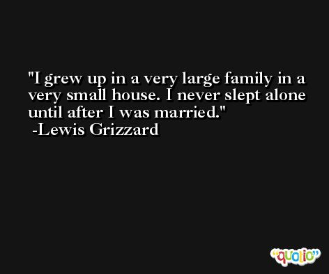 I grew up in a very large family in a very small house. I never slept alone until after I was married. -Lewis Grizzard