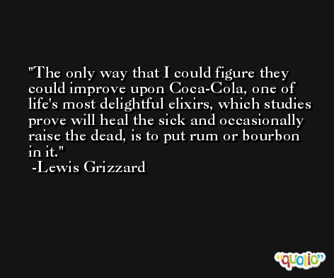 The only way that I could figure they could improve upon Coca-Cola, one of life's most delightful elixirs, which studies prove will heal the sick and occasionally raise the dead, is to put rum or bourbon in it. -Lewis Grizzard