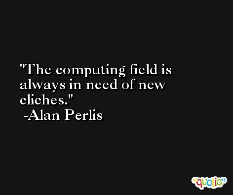The computing field is always in need of new cliches. -Alan Perlis