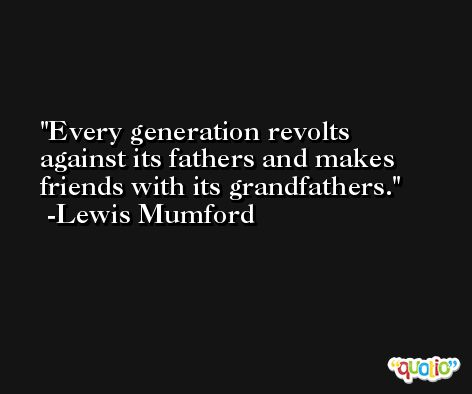 Every generation revolts against its fathers and makes friends with its grandfathers. -Lewis Mumford
