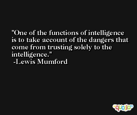 One of the functions of intelligence is to take account of the dangers that come from trusting solely to the intelligence. -Lewis Mumford