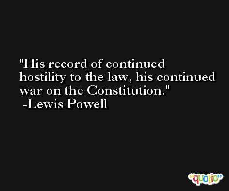 His record of continued hostility to the law, his continued war on the Constitution. -Lewis Powell