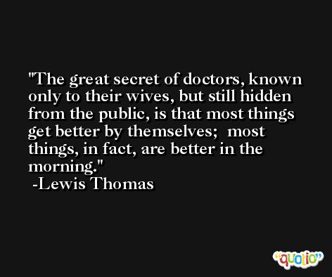 The great secret of doctors, known only to their wives, but still hidden from the public, is that most things get better by themselves;  most things, in fact, are better in the morning. -Lewis Thomas
