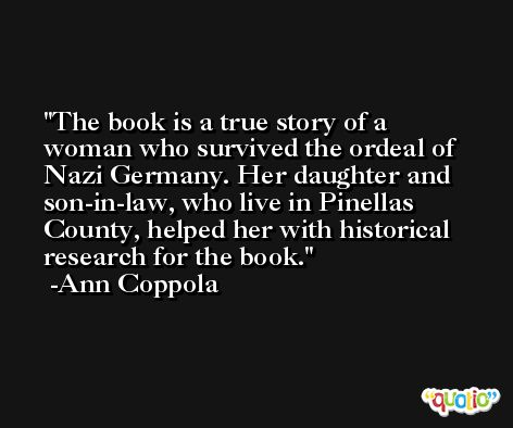 The book is a true story of a woman who survived the ordeal of Nazi Germany. Her daughter and son-in-law, who live in Pinellas County, helped her with historical research for the book. -Ann Coppola