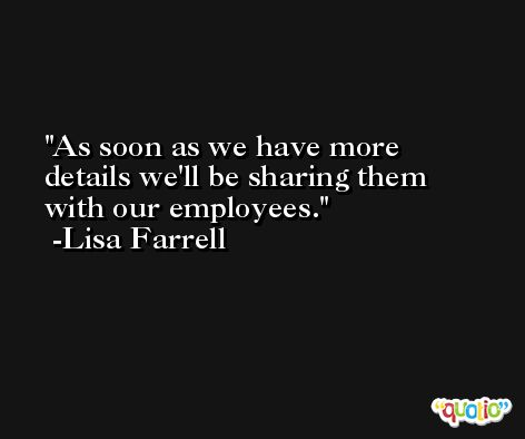 As soon as we have more details we'll be sharing them with our employees. -Lisa Farrell