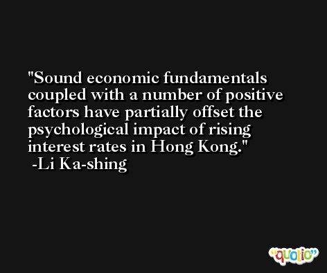 Sound economic fundamentals coupled with a number of positive factors have partially offset the psychological impact of rising interest rates in Hong Kong. -Li Ka-shing