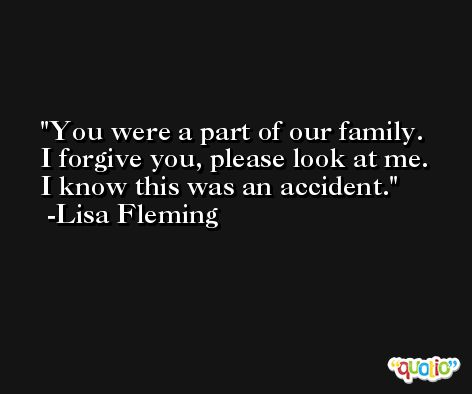 You were a part of our family. I forgive you, please look at me. I know this was an accident. -Lisa Fleming