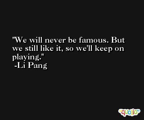 We will never be famous. But we still like it, so we'll keep on playing. -Li Pang