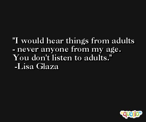 I would hear things from adults - never anyone from my age. You don't listen to adults. -Lisa Glaza