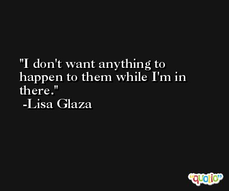 I don't want anything to happen to them while I'm in there. -Lisa Glaza