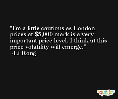 I'm a little cautious as London prices at $5,000 mark is a very important price level. I think at this price volatility will emerge. -Li Rong