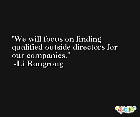 We will focus on finding qualified outside directors for our companies. -Li Rongrong