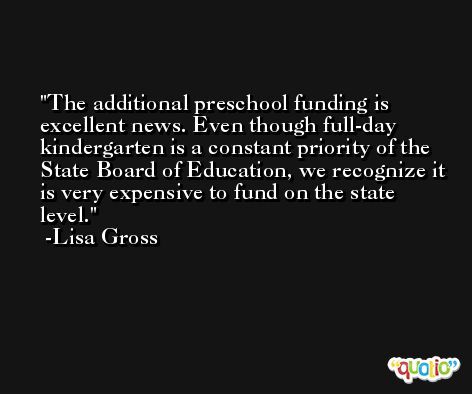 The additional preschool funding is excellent news. Even though full-day kindergarten is a constant priority of the State Board of Education, we recognize it is very expensive to fund on the state level. -Lisa Gross