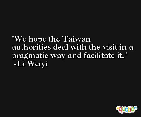 We hope the Taiwan authorities deal with the visit in a pragmatic way and facilitate it. -Li Weiyi