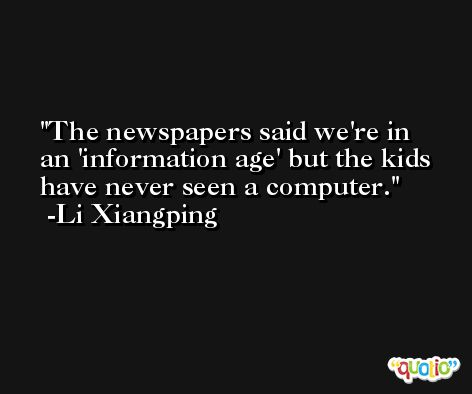 The newspapers said we're in an 'information age' but the kids have never seen a computer. -Li Xiangping
