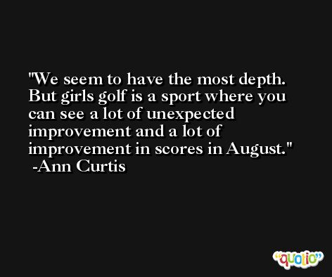 We seem to have the most depth. But girls golf is a sport where you can see a lot of unexpected improvement and a lot of improvement in scores in August. -Ann Curtis