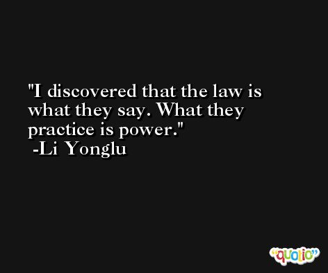 I discovered that the law is what they say. What they practice is power. -Li Yonglu