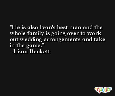 He is also Ivan's best man and the whole family is going over to work out wedding arrangements and take in the game. -Liam Beckett