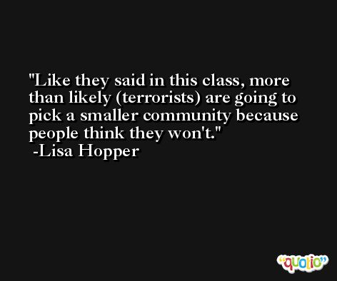 Like they said in this class, more than likely (terrorists) are going to pick a smaller community because people think they won't. -Lisa Hopper