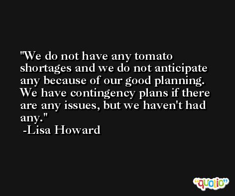We do not have any tomato shortages and we do not anticipate any because of our good planning. We have contingency plans if there are any issues, but we haven't had any. -Lisa Howard