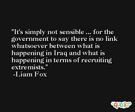 It's simply not sensible ... for the government to say there is no link whatsoever between what is happening in Iraq and what is happening in terms of recruiting extremists. -Liam Fox